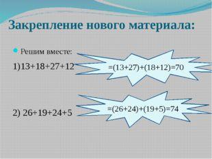 Закрепление нового материала: Решим вместе: 1)13+18+27+12 2) 26+19+24+5 =(13+