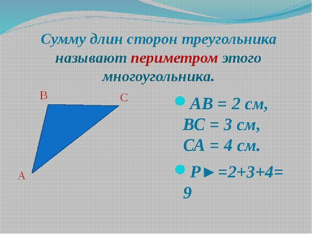 АВ = 2 см, ВС = 3 см, СА = 4 см. P►=2+3+4=9 B A C Сумму длин сторон треугольн...
