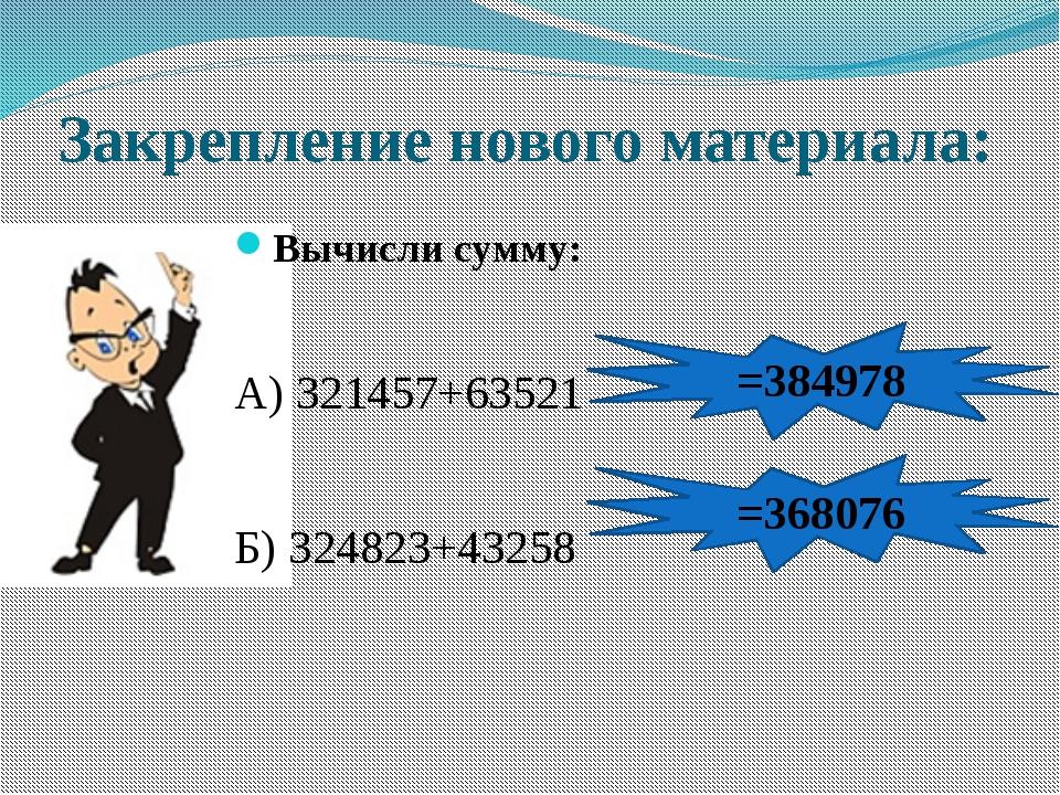Закрепление нового материала: Вычисли сумму: А) 321457+63521 Б) 324823+43258...