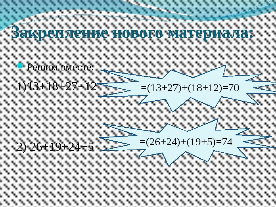 Закрепление нового материала: Решим вместе: 1)13+18+27+12 2) 26+19+24+5 =(13+...