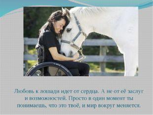 Любовь к лошади идет от сердца. А не от её заслуг и возможностей. Просто в од