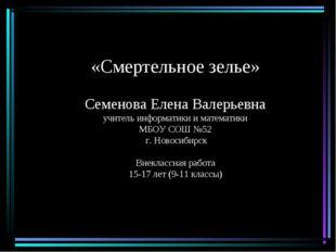 «Смертельное зелье» Семенова Елена Валерьевна учитель информатики и математик