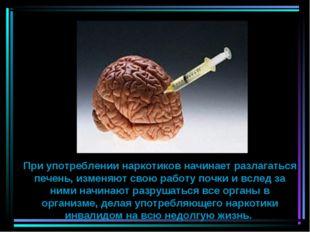 При употреблении наркотиков начинает разлагаться печень, изменяют свою работу