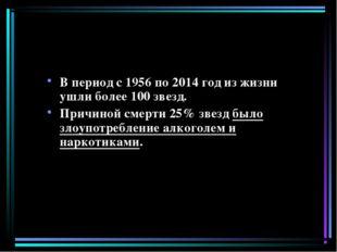 В период с 1956 по 2014 год из жизни ушли более 100 звезд. Причиной смерти 25