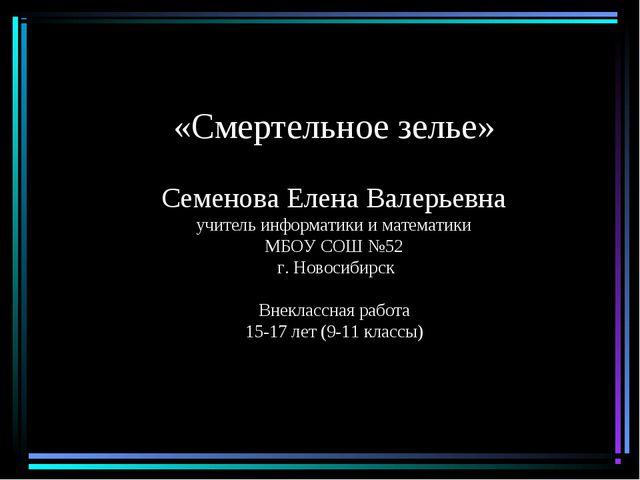 «Смертельное зелье» Семенова Елена Валерьевна учитель информатики и математик...