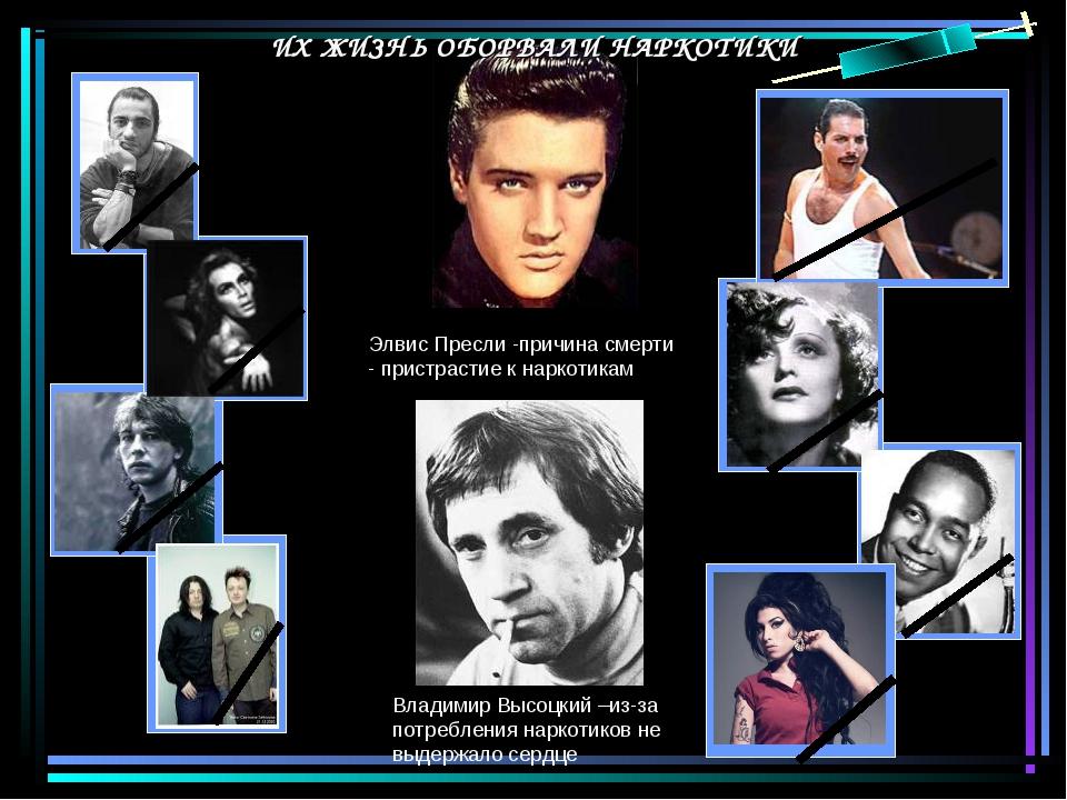 Элвис Пресли -причина смерти - пристрастие к наркотикам Владимир Высоцкий –из...