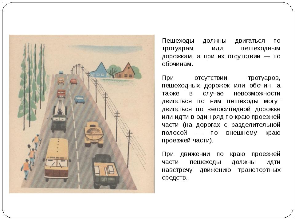 Пешеходы должны двигаться по тротуарам или пешеходным дорожкам, а при их отс...