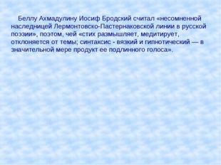 Беллу Ахмадулину Иосиф Бродский считал «несомненной наследницей Лермонтовско
