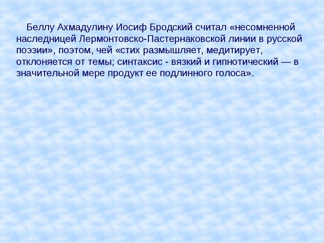 Беллу Ахмадулину Иосиф Бродский считал «несомненной наследницей Лермонтовско...