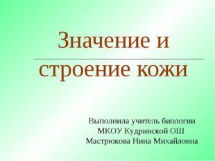 Значение и строение кожи Выполнила учитель биологии МКОУ Кудринской ОШ Мастрю
