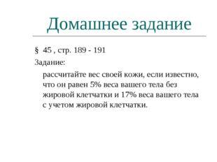 Домашнее задание § 45 , стр. 189 - 191 Задание: рассчитайте вес своей кожи,
