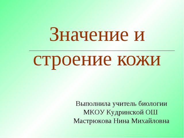 Значение и строение кожи Выполнила учитель биологии МКОУ Кудринской ОШ Мастрю...