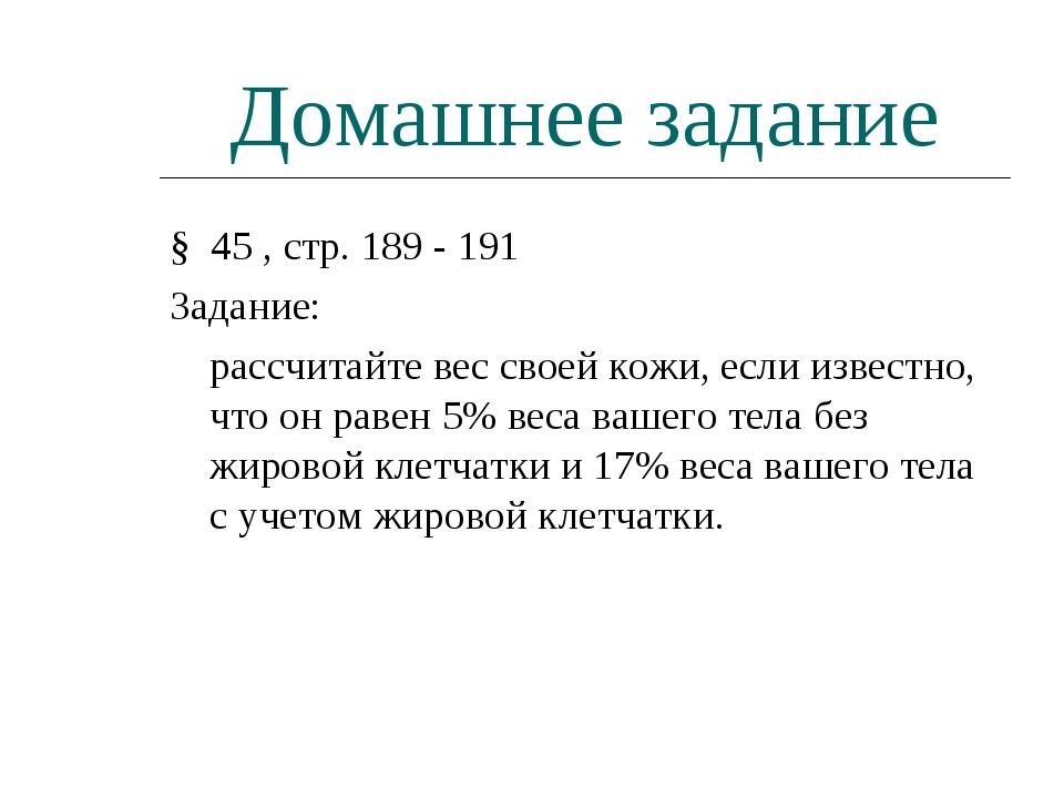 Домашнее задание § 45 , стр. 189 - 191 Задание: рассчитайте вес своей кожи,...