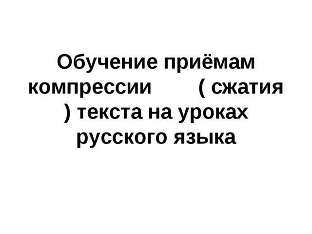 Обучение приёмам компрессии ( сжатия ) текста на уроках русского языка