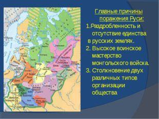 Главные причины поражения Руси: 1.Раздробленность и отсутствие единства в рус