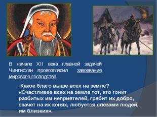 В начале ХII века главной задачей Чингисхан провозгласил завоевание мирового
