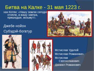 Битва на Калке - 31 мая 1223 г. Джебе-нойон Субэдэй-богатур хан Котян: «Нашу