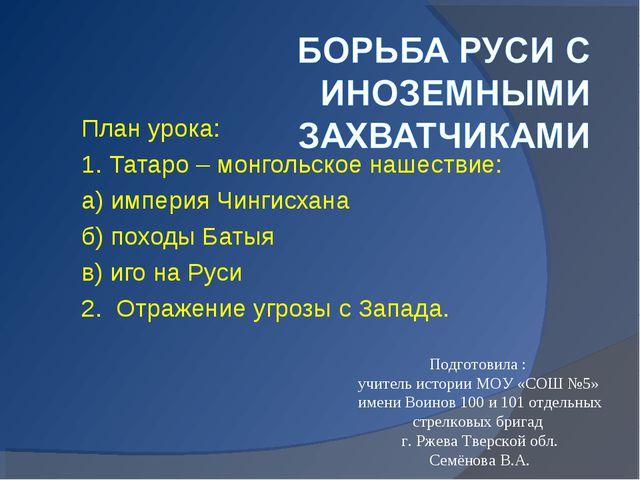 План урока: 1. Татаро – монгольское нашествие: а) империя Чингисхана б) поход...