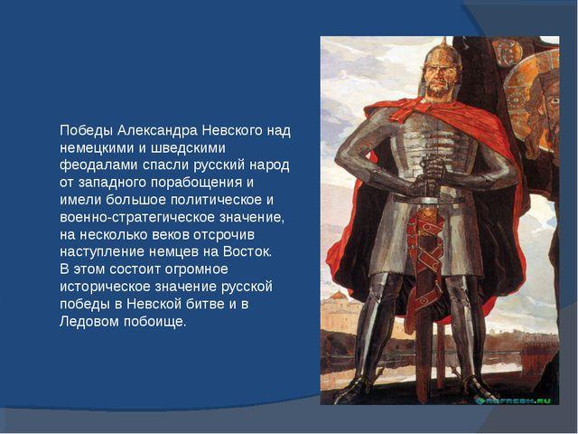 Победы Александра Невского над немецкими и шведскими феодалами спасли русский...
