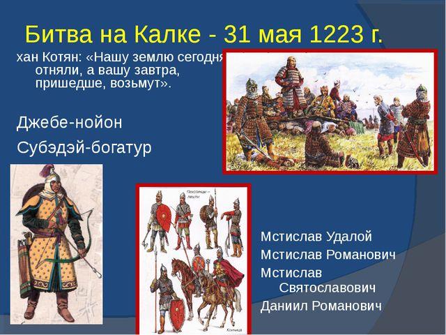 Битва на Калке - 31 мая 1223 г. Джебе-нойон Субэдэй-богатур хан Котян: «Нашу...