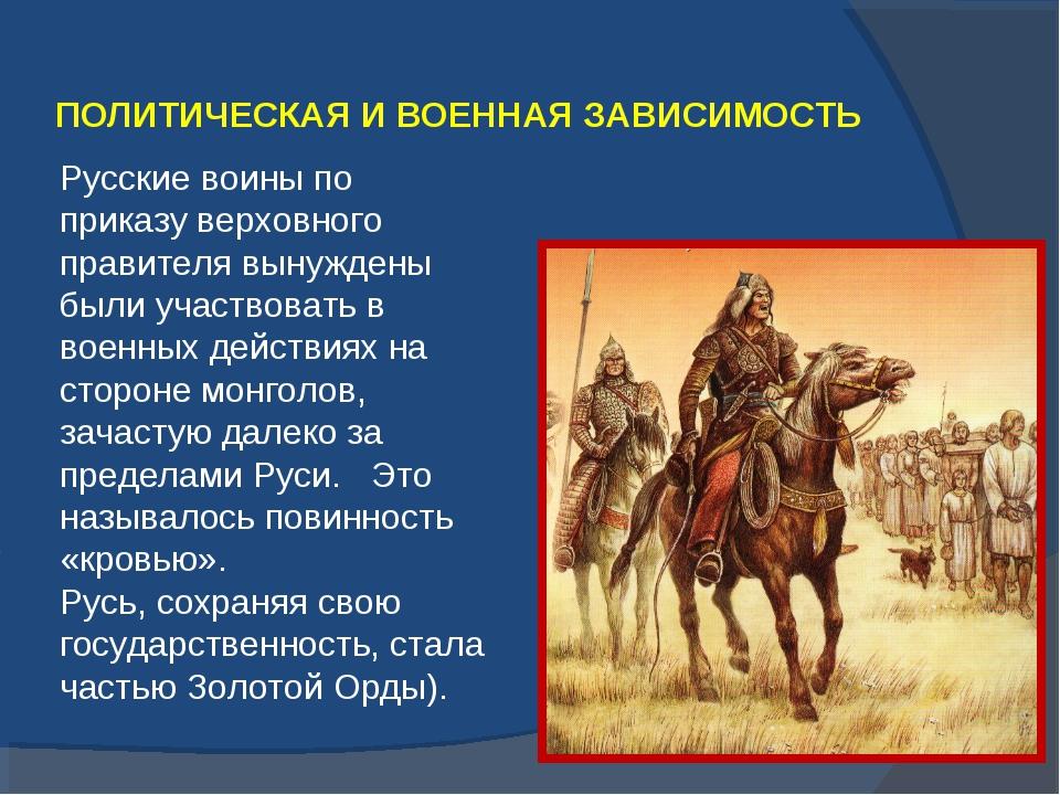ПОЛИТИЧЕСКАЯ И ВОЕННАЯ ЗАВИСИМОСТЬ Русские воины по приказу верховного правит...
