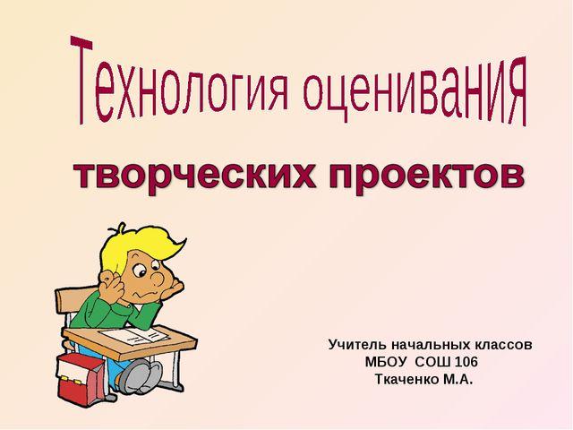 Учитель начальных классов МБОУ СОШ 106 Ткаченко М.А.