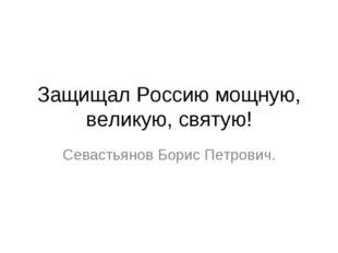 Защищал Россию мощную, великую, святую! Севастьянов Борис Петрович.