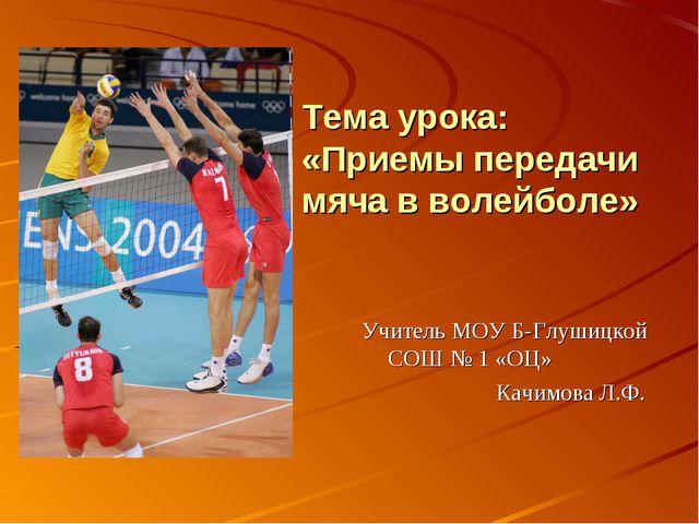 Тема урока: «Приемы передачи мяча в волейболе» Учитель МОУ Б-Глушицкой СОШ №...