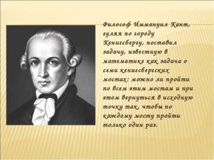 Философ Иммануил Кант, гуляя по городу Кенигсбергу, поставил задачу, известну