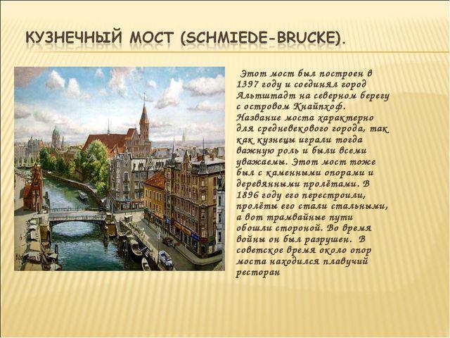 Этот мост был построен в 1397 году и соединял город Альтштадт на северном бе...