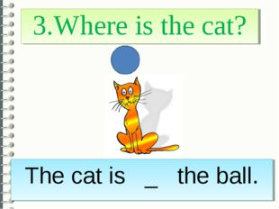 3.Where is the cat? The cat is _ the ball.