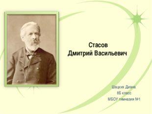Стасов Дмитрий Васильевич Шацких Диана 8Б класс МБОУ гимназия №1