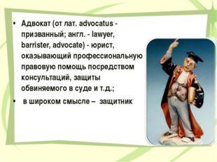 Адвокат (от лат. advocatus - призванный; англ. - lawyer, barrister, advocate)
