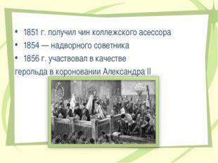 1851 г. получил чин коллежского асессора 1854 — надворного советника 1856 г.