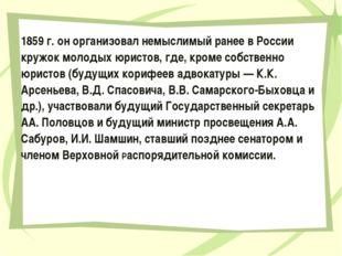 1859 г. он организовал немыслимый ранее в России кружок молодых юристов, где,
