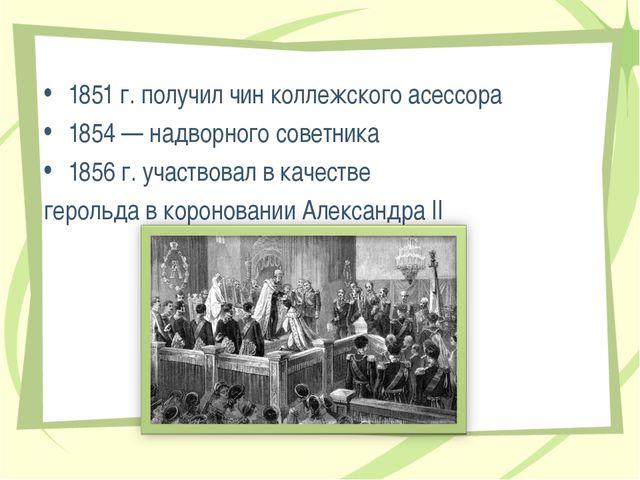 1851 г. получил чин коллежского асессора 1854 — надворного советника 1856 г....