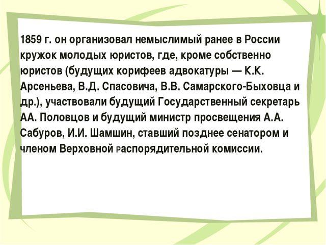 1859 г. он организовал немыслимый ранее в России кружок молодых юристов, где,...