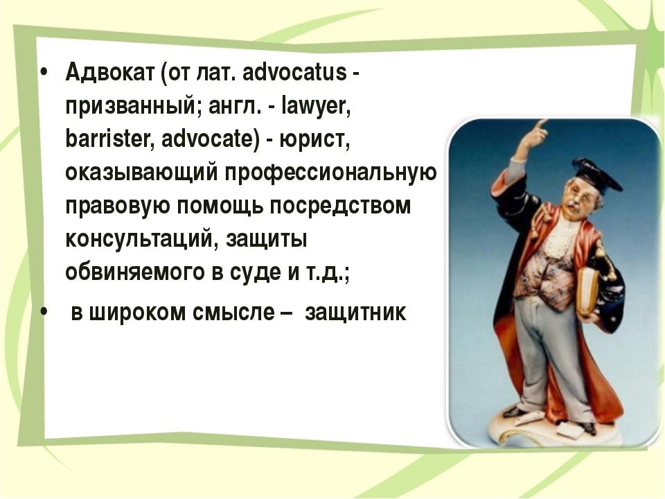 Адвокат (от лат. advocatus - призванный; англ. - lawyer, barrister, advocate)...