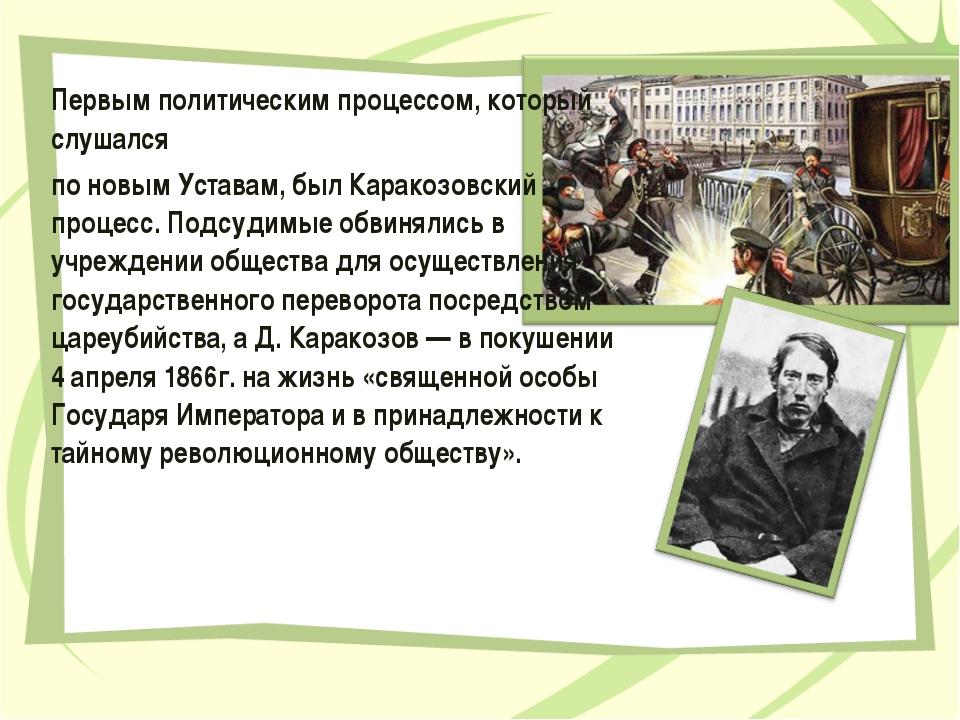 Первым политическим процессом, который слушался по новым Уставам, был Каракоз...