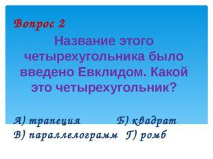 Вопрос 2 Название этого четырехугольника было введено Евклидом. Какой это чет