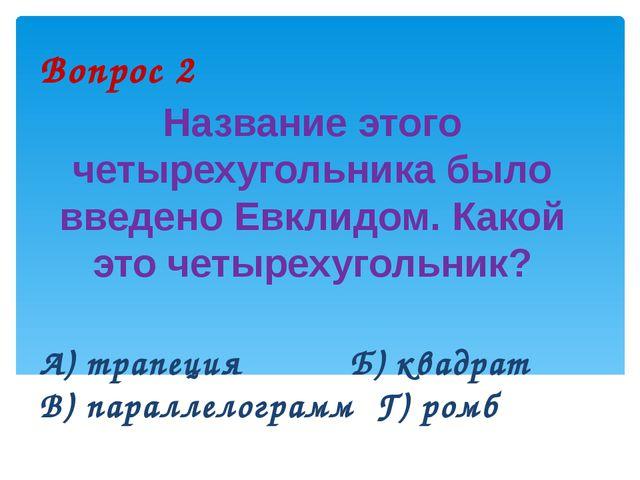 Вопрос 2 Название этого четырехугольника было введено Евклидом. Какой это чет...