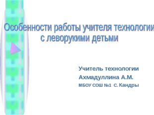 Учитель технологии Ахмадуллина А.М. МБОУ СОШ №1 С. Кандры