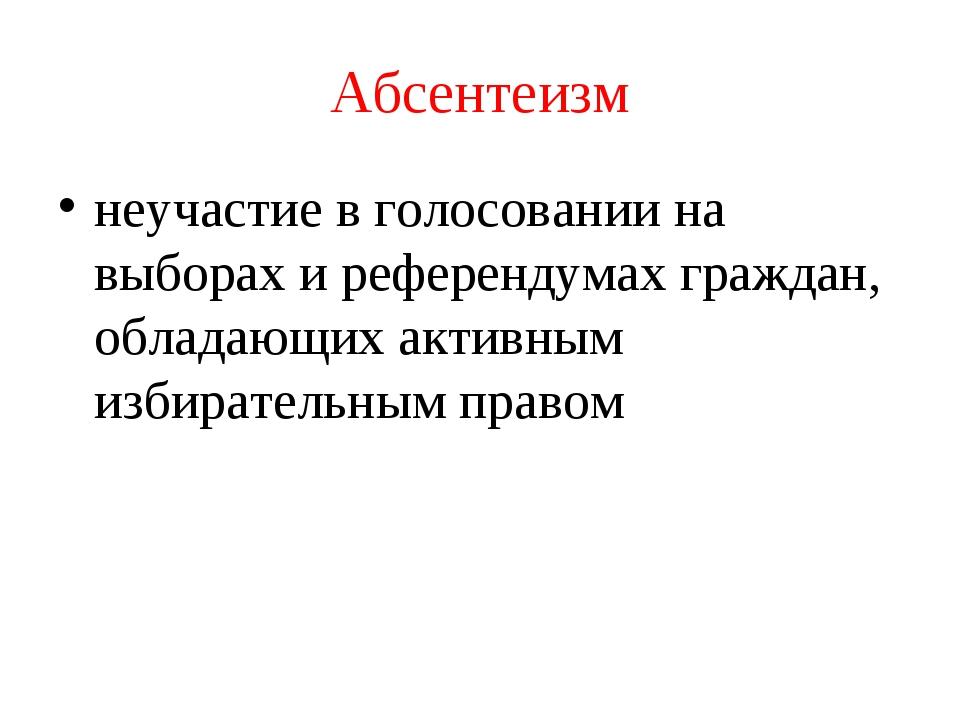 Абсентеизм неучастие в голосовании на выборах и референдумах граждан, обладаю...
