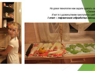 На уроке технологии нам задали сделать салат «Свежесть» И вот я с удовольстви