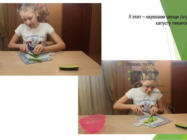 II этап – нарезаем овощи (огурец, перец, капусту пекинскую, укроп))
