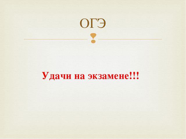 Удачи на экзамене!!! ОГЭ 