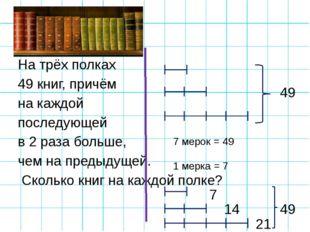 На трёх полках 49 книг, причём на каждой последующей в 2 раза больше, чем на