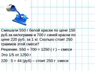 Смешали 550 г белой краски по цене 150 руб.за килограмм и 700 г синей краски