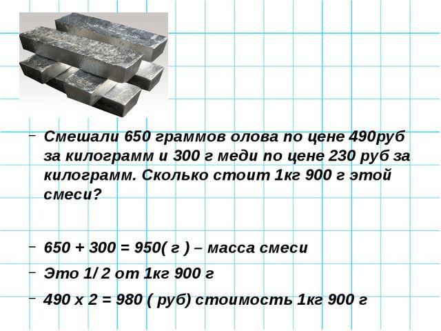 Смешали 650 граммов олова по цене 490руб за килограмм и 300 г меди по цене 2...