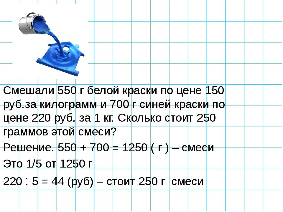Смешали 550 г белой краски по цене 150 руб.за килограмм и 700 г синей краски...